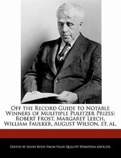 Off the Record Guide to Notable Winners of Mulitiple Pulitzer Prizes: Robert Frost, Margaret Leech, William Faulker, August Wilson, Et. Al. - Reese, Jenny