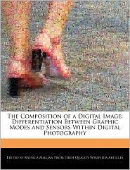 The Composition of a Digital Image: Differentiation Between Graphic Modes and Sensors Within Digital Photography - Monica Millian