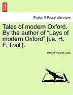 """Tales of Modern Oxford. by the Author of """"Lays of Modern Oxford"""" [I.E. H. F. Traill]."""