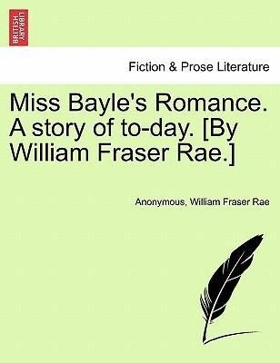 Miss Bayle´s Romance. A story of to-day. [By William Fraser Rae.] I. als Taschenbuch von Anonymous, William Fraser Rae - British Library, Historical Print Editions