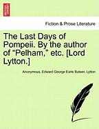 """The Last Days of Pompeii. by the Author of """"Pelham,"""" Etc. [Lord Lytton.]"""