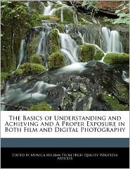 The Basics of Understanding and Achieving and A Proper Exposure in Both Film and Digital Photography - Monica Millian
