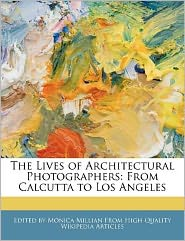 An Unauthorized Guide to the Lives of Architectural Photographers: From Calcutta to Los Angeles