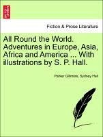 All Round the World. Adventures in Europe, Asia, Africa and America ... With illustrations by S. P. Hall. - Gillmore, Parker Hall, Sydney