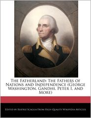 The Fatherland: The Fathers of Nations and Independence (George Washington, Gandhi, Peter I, and More) - Beatriz Scaglia