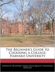 The Beginner's Guide to Choosing a College: Harvard University - S.B. Jeffrey