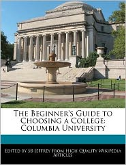 The Beginner's Guide to Choosing a College: Columbia University - S. B. Jeffrey