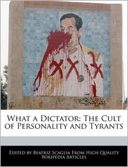 What a Dictator: The Cult of Personality and Tyrants - Beatriz Scaglia