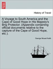 A  Voyage to South America and the Cape of Good Hope in His Majesty's Brig Protector. (Appendix Containing Official Documents Relative to the Capture