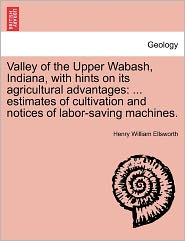 Valley of the Upper Wabash, Indiana, with Hints on Its Agricultural Advantages: Estimates of Cultivation and Notices of Labor-Saving Machines.