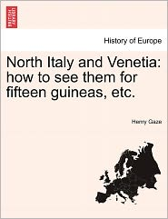 North Italy and Venetia: How to See Them for Fifteen Guineas, Etc. - Henry Gaze