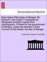 Descriptive Ethnology of Bengal. By Edward Tuite Dalton. Illustrated by lithograph portraits copied from photographs. Printed for the government of ... the Council of the Asiatic Society of Bengal.