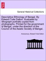 Descriptive Ethnology of Bengal. By Edward Tuite Dalton. Illustrated by lithograph portraits copied from photographs. Printed for the government o...