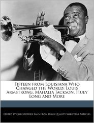 Fifteen from Louisiana Who Changed the World: Louis Armstrong, Mahalia Jackson, Huey Long and More - Christopher Sans