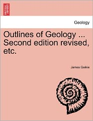 Outlines of Geology ... Second Edition Revised, Etc. - James Geikie