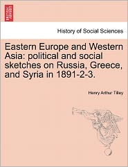 Eastern Europe and Western Asia: Political and Social Sketches on Russia, Greece, and Syria in 1891-2-3.