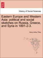 Eastern Europe and Western Asia: political and social sketches on Russia, Greece, and Syria in 1891-2-3. als Taschenbuch von Henry Arthur Tilley - British Library, Historical Print Editions