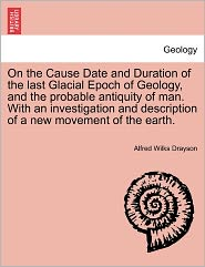 On the Cause Date and Duration of the Last Glacial Epoch of Geology, and the Probable Antiquity of Man. with an Investigation and Description of a New