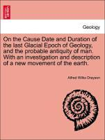 On the Cause Date and Duration of the last Glacial Epoch of Geology, and the probable antiquity of man. With an investigation and description of a... - British Library, Historical Print Editions