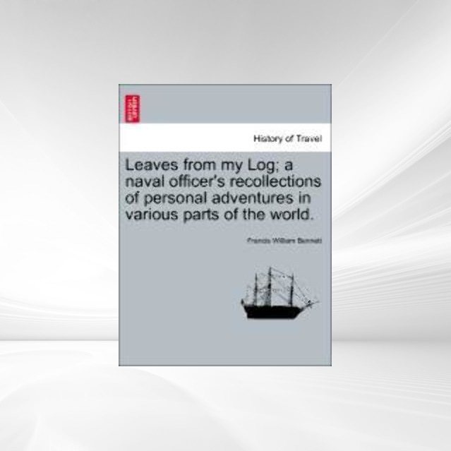 Leaves from my Log; a naval officer´s recollections of personal adventures in various parts of the world. als Taschenbuch von Francis William Bennett - British Library, Historical Print Editions