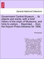 Government Central Museum ... its objects and wants,-with a brief history of the origin of Museums, and hints to visitors ... Reprinted ... from the Asylum Press Almanac for 1856. - Anonymous