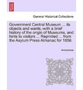 Government Central Museum ... Its Objects and Wants, -With a Brief History of the Origin of Museums, and Hints to Visitors ... Reprinted ... from the Asylum Press Almanac for 1856. - Anonymous