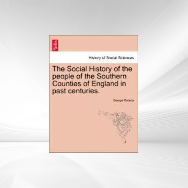 The Social History of the people of the Southern Counties of England in past centuries. als Taschenbuch von George Roberts - British Library, Historical Print Editions