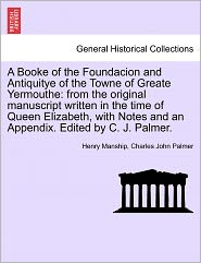 A Booke of the Foundacion and Antiquitye of the Towne of Greate Yermouthe: From the Original Manuscript Written in the Time of Queen Elizabeth, with - Henry Manship, Charles John Palmer