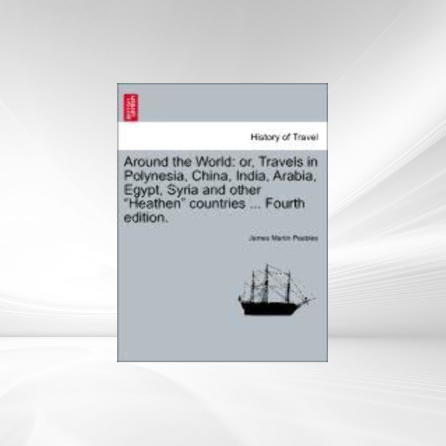 Around the World: or, Travels in Polynesia, China, India, Arabia, Egypt, Syria and other Heathen countries ... Fourth edition. als Taschenbuch von... - British Library, Historical Print Editions