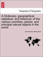 A Dictionary, geographical, statistical, and historical, of the various countries, places, and principal natural objects in the world. - Macculloch, John Ramsay