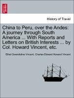 China to Peru, over the Andes: A journey through South America ... With Reports and Letters on British Interests ... by Col. Howard Vincent, etc. - Vincent, Ethel Gwendoline Vincent, Charles Edward Howard