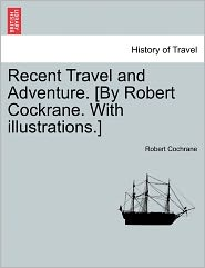 Recent Travel and Adventure. [By Robert Cockrane. with Illustrations.]
