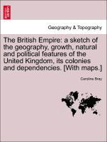 The British Empire: a sketch of the geography, growth, natural and political features of the United Kingdom, its colonies and dependencies. [With ... - British Library, Historical Print Editions