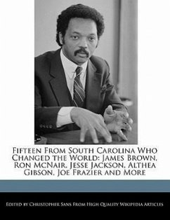 Fifteen from South Carolina Who Changed the World: James Brown, Ron McNair, Jesse Jackson, Althea Gibson, Joe Frazier and More - Sans, Christopher