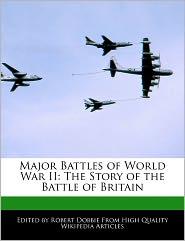 Major Battles of World War II: The Story of the Battle of Britain - Robert Dobbie