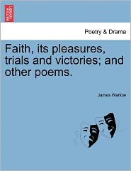 Faith, Its Pleasures, Trials And Victories; And Other Poems. - James Warlow