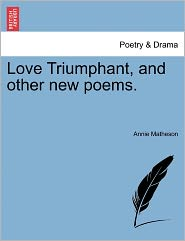 Love Triumphant, And Other New Poems. - Annie Matheson