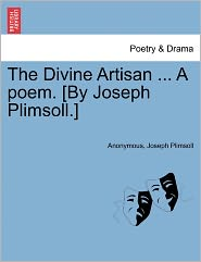 The Divine Artisan ... A poem. [By Joseph Plimsoll.] - Anonymous, Joseph Plimsoll