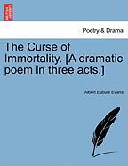 The Curse of Immortality. [A Dramatic Poem in Three Acts.]