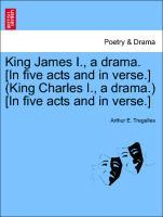 King James I., a drama. [In five acts and in verse.] (King Charles I., a drama.) [In five acts and in verse.] als Taschenbuch von Arthur E. Tregelles