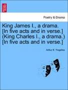 Tregelles, Arthur E.: King James I., a drama. [In five acts and in verse.] (King Charles I., a drama.) [In five acts and in verse.]