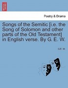 W, G. E.: Songs of the Semitic [i.e. the Song of Solomon and other parts of the Old Testament] in English verse. By G. E. W.