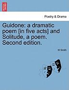 Guidone: A Dramatic Poem [In Five Acts] and Solitude, a Poem. Second Edition.