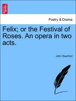Felix; or the Festival of Roses. An opera in two acts. als Taschenbuch von John Oxenford