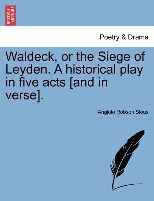 Waldeck, or the Siege of Leyden. A historical play in five acts [and in verse]. als Taschenbuch von Angiolo Robson Slous