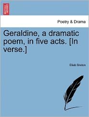 Geraldine, A Dramatic Poem, In Five Acts. [In Verse.] - Eliab Breton