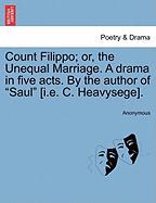 "Count Filippo; Or, the Unequal Marriage. a Drama in Five Acts. by the Author of ""Saul"" [I.E. C. Heavysege]."