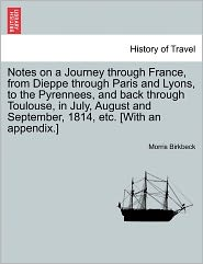 Notes On A Journey Through France, From Dieppe Through Paris And Lyons, To The Pyrennees, And Back Through Toulouse, In July, August And September, 1814, Etc. [With An Appendix.]