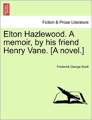 Elton Hazlewood. A Memoir, By His Friend Henry Vane. [A Novel.] - Frederick George Scott