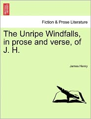 The Unripe Windfalls, In Prose And Verse, Of J. H. - James Henry